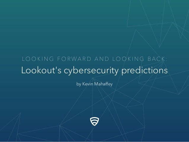 LO O K I N G F O R W A R D A N D LO O K I N G B A C K : Lookout's cybersecurity predictions by Kevin Mahaffey