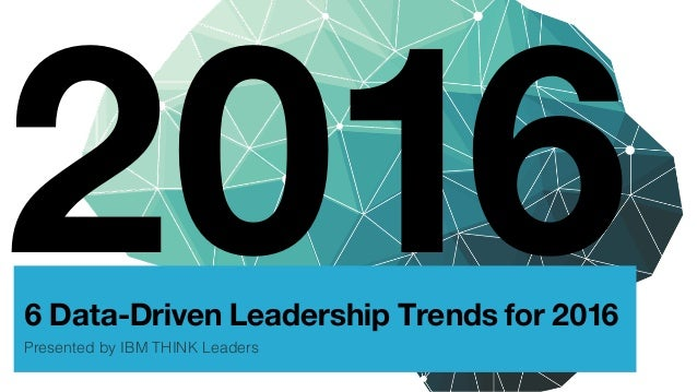 6 Data-Driven Leadership Trends for 2016 Presented by IBM THINK Leaders! 2016