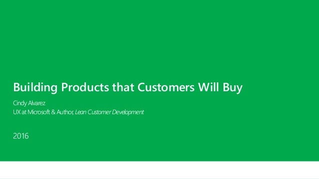 Building Products that Customers Will Buy CindyAlvarez UXatMicrosoft&Author,LeanCustomerDevelopment 2016