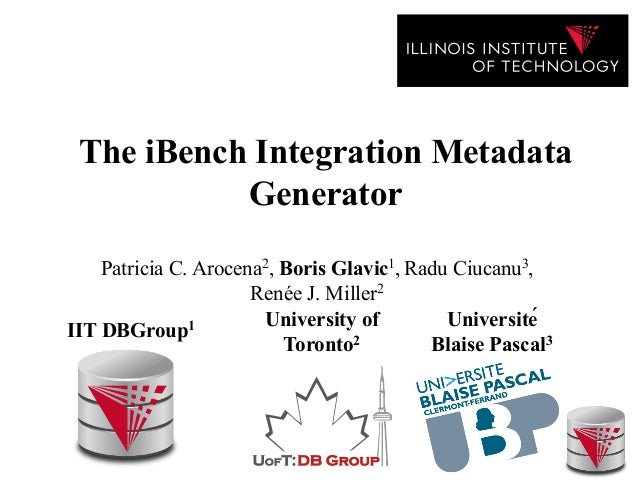 The iBench Integration Metadata Generator Patricia C. Arocena2, Boris Glavic1, Radu Ciucanu3, Renée J. Miller2 IIT DBGroup...