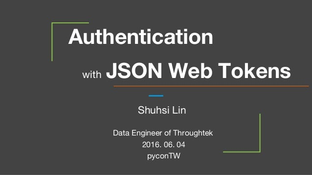 Authentication with JSON Web Tokens 2016. 06. 04 pyconTW Shuhsi Lin Data Engineer of Throughtek