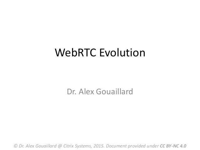 WebRTC Evolution Dr. Alex Gouaillard © Dr. Alex Gouaillard @ Citrix Systems, 2015. Document provided under CC BY-NC 4.0
