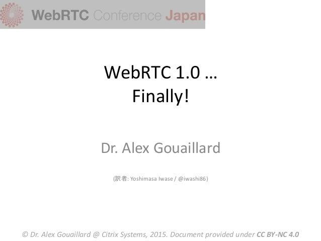 WebRTC 1.0 … Finally! Dr. Alex Gouaillard (訳者: Yoshimasa Iwase / @iwashi86) © Dr. Alex Gouaillard @ Citrix Systems, 2015. ...
