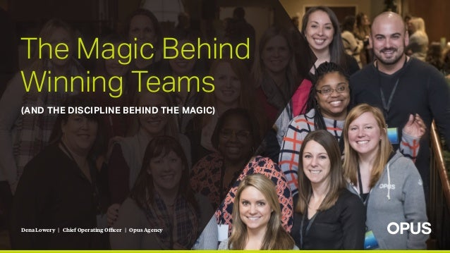 Dena Lowery | Chief Operating Officer | Opus Agency The Magic Behind Winning Teams (AND THE DISCIPLINE BEHIND THE MAGIC)