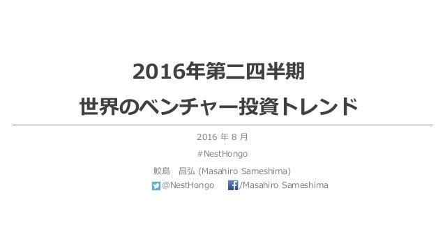 2016年第⼆四半期 世界のベンチャー投資トレンド 2016 年 8 ⽉ #NestHongo 鮫島 昌弘 (Masahiro Sameshima) @NestHongo /Masahiro Sameshima