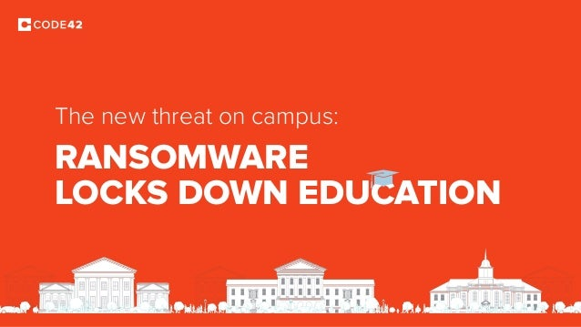 RANSOMWARE LOCKS DOWN EDUCATION The new threat on campus: