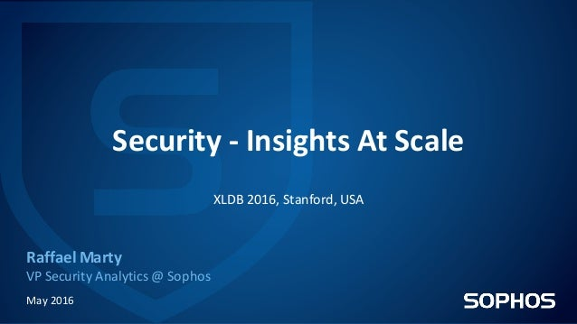 Security	- Insights	At	Scale Raffael	Marty VP	Security	Analytics	@	Sophos May	2016 XLDB	2016,	Stanford,	USA