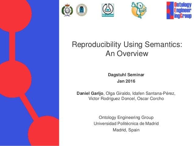 Reproducibility Using Semantics: An Overview Dagstuhl Seminar Jan 2016 Daniel Garijo, Olga Giraldo, Idafen Santana-Pérez, ...