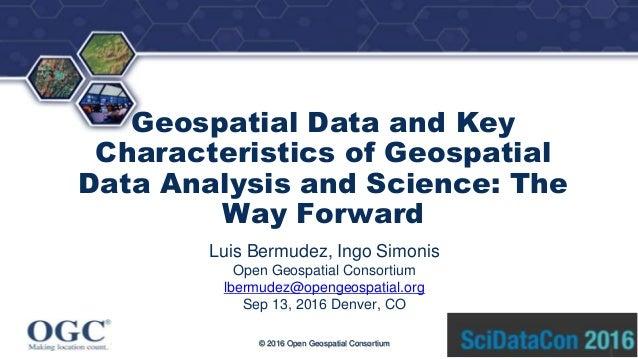 ® Geospatial Data and Key Characteristics of Geospatial Data Analysis and Science: The Way Forward Luis Bermudez, Ingo Sim...