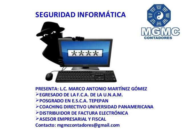 SEGURIDAD INFORMÁTICA PRESENTA: L.C. MARCO ANTONIO MARTÍNEZ GÓMEZ EGRESADO DE LA F.C.A. DE LA U.N.A.M. POSGRADO EN E.S.C...