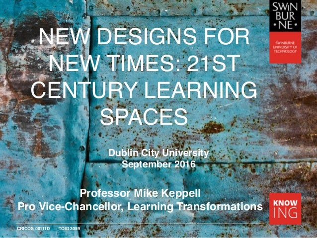 CRICOS 00111D TOID 3059 NEW DESIGNS FOR NEW TIMES: 21ST CENTURY LEARNING SPACES Professor Mike Keppell Pro Vice-Chancellor...