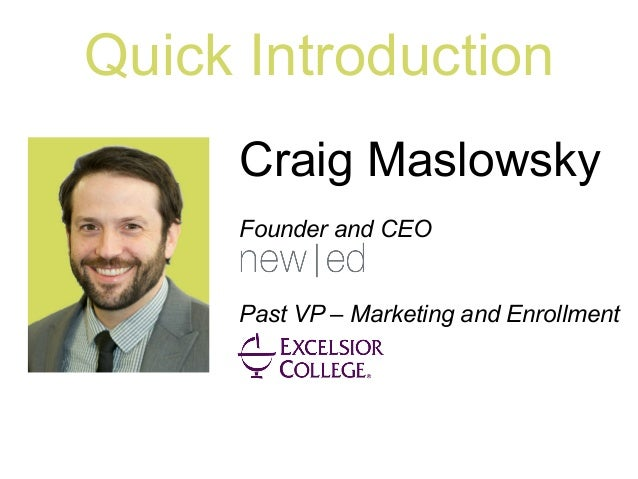 Quick Introduction Craig Maslowsky Founder and CEO Past VP – Marketing and Enrollment