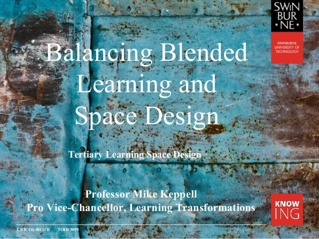 CRICOS 00111D TOID 3059 Balancing Blended Learning and Space Design Professor Mike Keppell Pro Vice-Chancellor, Learning T...