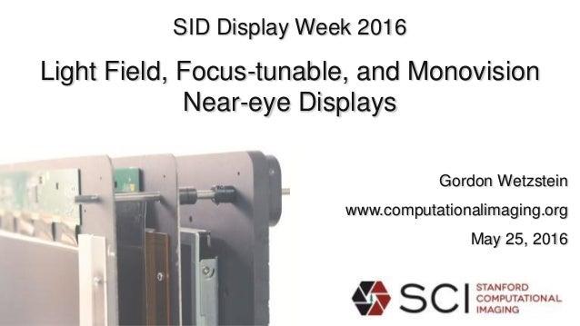 SID Display Week 2016 Light Field, Focus-tunable, and Monovision Near-eye Displays Gordon Wetzstein www.computationalimagi...