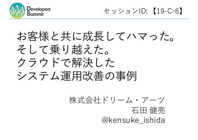 セッションID: 【19-C-6】 お客様と共に成⻑してハマった。 そして乗り越えた。 クラウドで解決した システム運⽤改善の事例 ⽯⽥ 健亮 @kensuke_ishida 株式会社ドリーム・アーツ