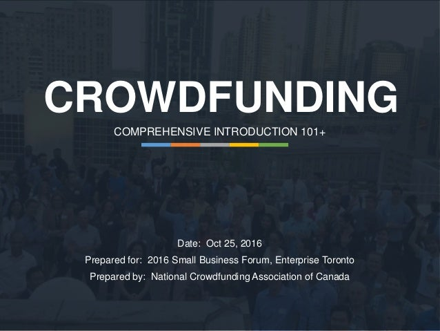 CROWDFUNDING COMPREHENSIVE INTRODUCTION 101+ Date: Oct 25, 2016 Prepared for: 2016 Small Business Forum, Enterprise Toront...