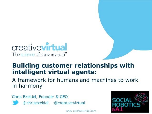 www.creativevirtual.com Building customer relationships with intelligent virtual agents: A framework for humans and machin...
