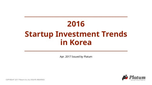 2016 Startup Investment Trends in Korea COPYRIGHT 2017 Platum Inc. ALL RIGHTS RESERVED Apr. 2017 Issued by Platum