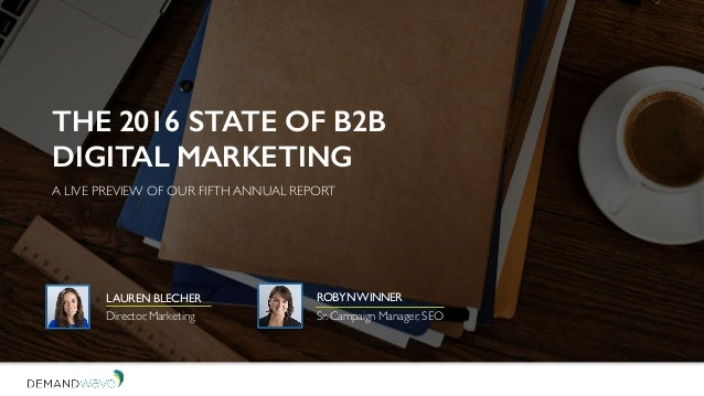 DEMANDWAVE THE 2016 STATE OF B2B DIGITAL MARKETING A LIVE PREVIEW OF OUR FIFTH ANNUAL REPORT ROBYNWINNER Sr. Campaign Mana...