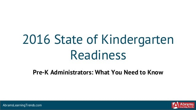 2016 State of Kindergarten Readiness AbramsLearningTrends.com Pre-K Administrators: What You Need to Know