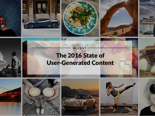 Presented @monicakwatson The 2016 State of User-Generated Content R E P O R T