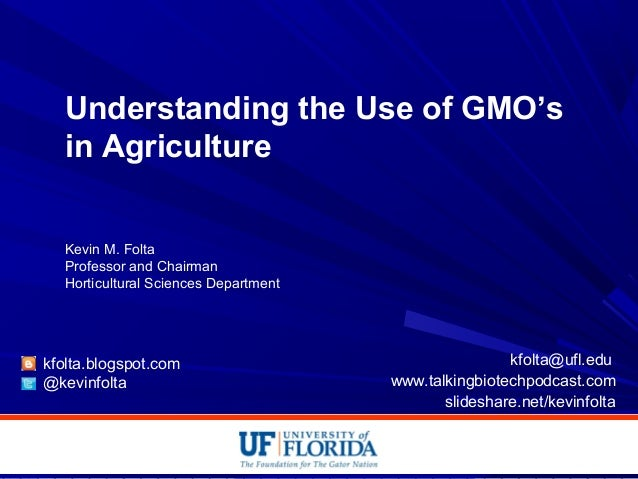 Understanding the Use of GMO's in Agriculture Kevin M. Folta Professor and Chairman Horticultural Sciences Department kfol...