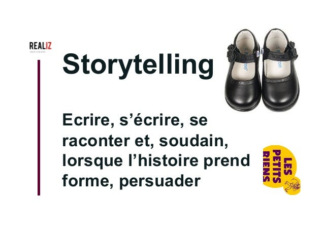 Storytelling Ecrire, s'écrire, se raconter et, soudain, lorsque l'histoire prend forme, persuader