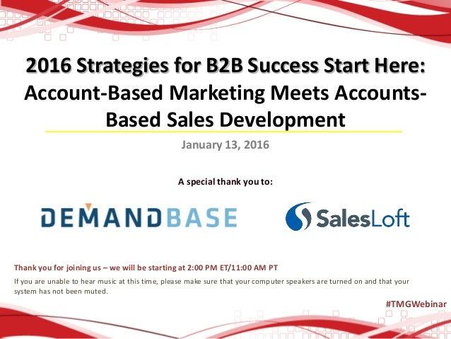 2016 Strategies for B2B Success Start Here: Account-Based Marketing Meets Accounts- Based Sales Development January 13, 20...