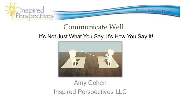Communicate Well Amy Cohen Inspired Perspectives LLC It's Not Just What You Say, It's How You Say It!