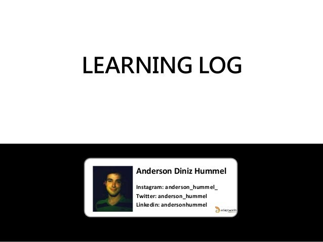 Anderson Diniz Hummel Instagram: anderson_hummel_ Twitter: anderson_hummel Linkedin: andersonhummel LEARNING LOG