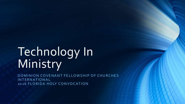 Technology In Ministry DOMINION COVENANT FELLOWSHIP OF CHURCHES INTERNATIONAL 2016 FLORIDA HOLY CONVOCATION