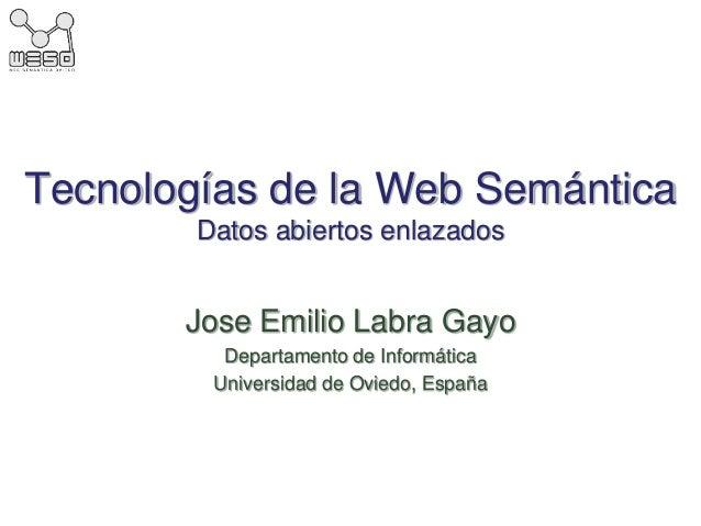 Tecnologías de la Web Semántica Datos abiertos enlazados Jose Emilio Labra Gayo Departamento de Informática Universidad de...