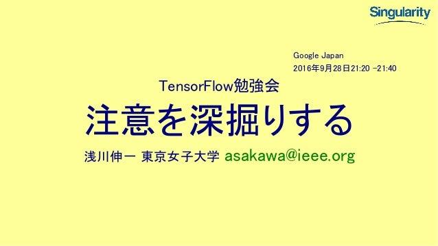 TensorFlow勉強会 注意を深掘りする 浅川伸一 東京女子大学 asakawa@ieee.org Google Japan 2016年9月28日21:20 -21:40