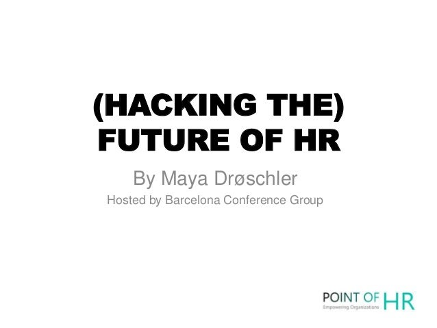 (HACKING THE) FUTURE OF HR By Maya Drøschler Hosted by Barcelona Conference Group