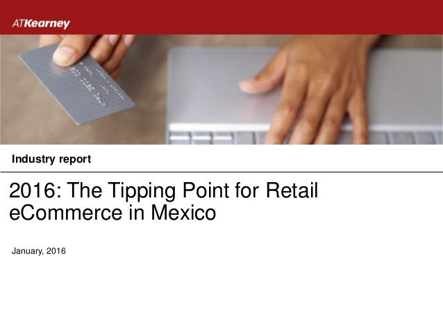 2016: The Tipping Point for Retail eCommerce in Mexico January, 2016 Industry report