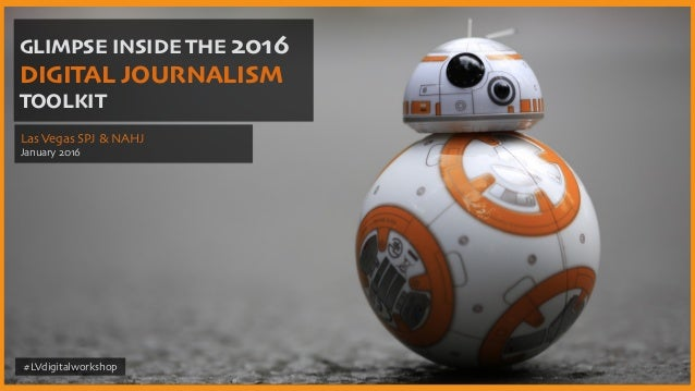 GLIMPSE INSIDE THE 2016 DIGITAL JOURNALISM TOOLKIT Las Vegas SPJ & NAHJ January 2016 #LVdigitalworkshop