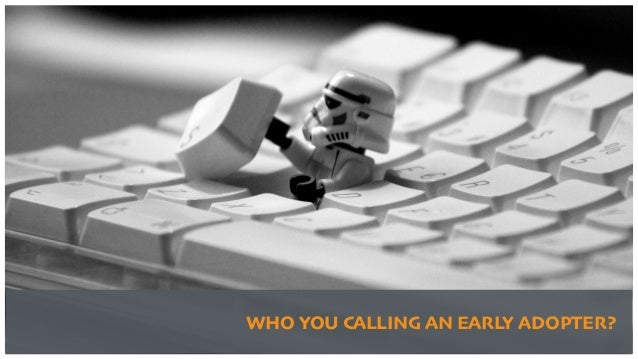 WHO YOU CALLING AN EARLY ADOPTER?