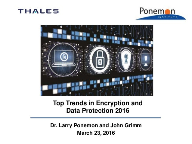 Dr. Larry Ponemon and John Grimm March 23, 2016 Top Trends in Encryption and Data Protection 2016