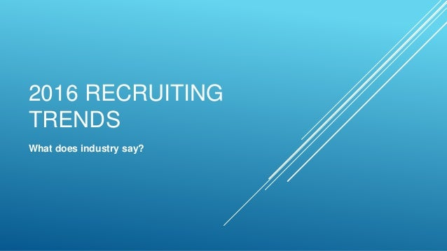 2016 RECRUITING TRENDS What does industry say?