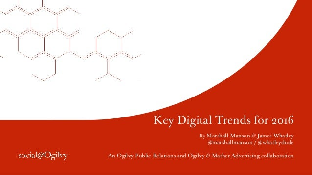 Key Digital Trends for 2016 By Marshall Manson & James Whatley @marshallmanson / @whatleydude An Ogilvy Public Relations a...