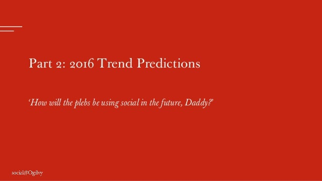 Part 2: 2016 Trend Predictions 'How will the plebs be using social in the future, Daddy?'
