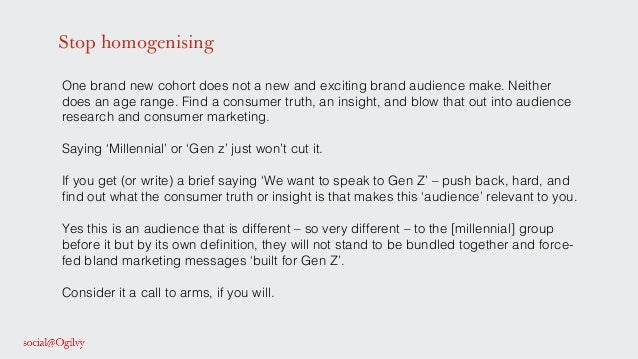 Stop homogenising One brand new cohort does not a new and exciting brand audience make. Neither does an age range. Find a ...