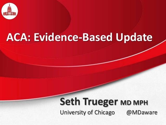 Seth Trueger MD MPH University of Chicago @MDaware ACA: Evidence-Based Update