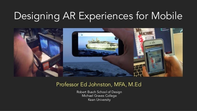 Professor Ed Johnston, MFA, M.Ed Robert Busch School of Design Michael Graves College Kean University Designing AR Experie...