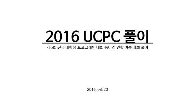2016 UCPC 풀이 ㅇ 제6회 전국 대학생 프로그래밍 대회 동아리 연합 여름 대회 풀이 2016. 08. 20