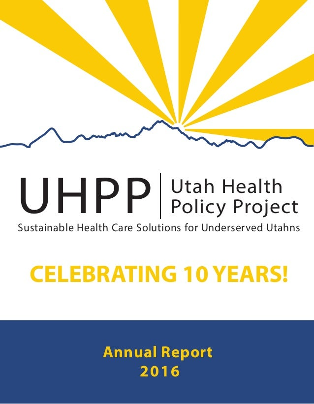UHPP Utah Health Policy Project| Sustainable Health Care Solutions for Underserved Utahns Annual Report 2016 CELEBRATING 1...