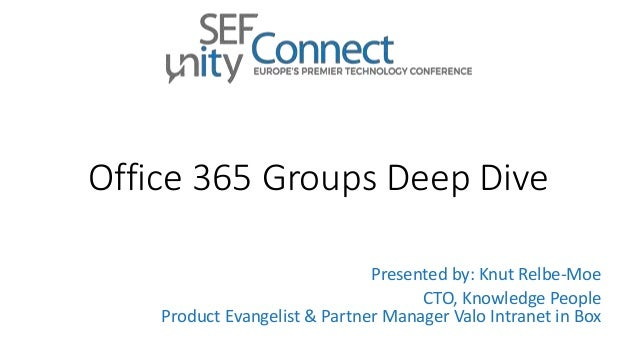 Office 365 Groups Deep Dive Presented by: Knut Relbe-Moe CTO, Knowledge People Product Evangelist & Partner Manager Valo I...