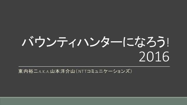 バウンティハンターになろう! 2016 東内裕二A.K.A.山本洋介山(NTTコミュニケーションズ)