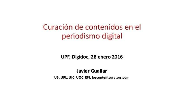 Curación de contenidos en el periodismo digital UPF, Digidoc, 28 enero 2016 Javier Guallar UB, URL, UIC, UOC, EPI, loscont...