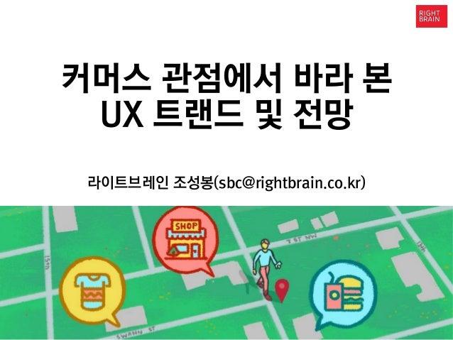 1 The enclosed material is proprietary to RightBrain 커머스 관점에서 바라 본 UX 트랜드 및 전망 라이트브레인 조성봉(sbc@rightbrain.co.kr)